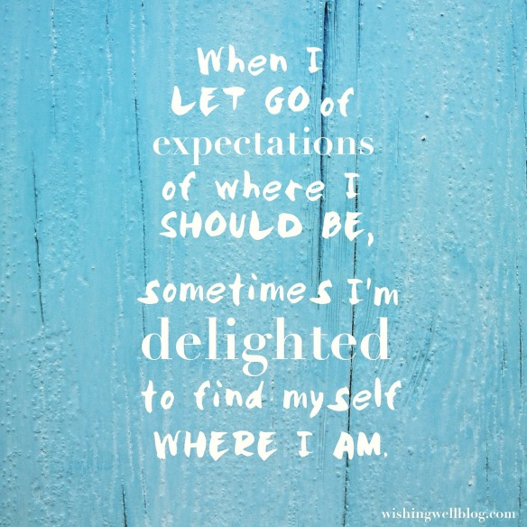 """""""when I let go of expecations of where I should be, sometimes I'm delighted to find myself where I am."""""""